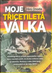 Moje třicetiletá válka : tataka tsuta : autobiografický příběh japonského vojáka, který nechtěl uvěřit, že druhá světová válka už skončila : rozkazy z roku 1944 beze změny plnil až doroku 1974!  (odkaz v elektronickém katalogu)
