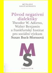 Původ negativní dialektiky : Theodor W. Adorno, Walter Benjamin a frankfurtský Institut pro sociální výzkum  (odkaz v elektronickém katalogu)