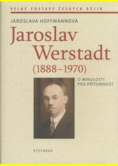 Jaroslav Werstadt (1888-1970) : o minulosti pro přítomnost  (odkaz v elektronickém katalogu)