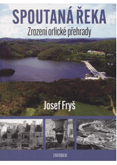 Spoutaná řeka : zrození orlické přehrady  (odkaz v elektronickém katalogu)