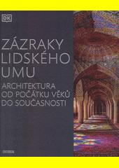 Zázraky lidského umu : architektura od počátku věků do současnosti  (odkaz v elektronickém katalogu)