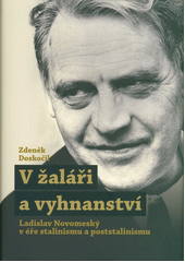 V žaláři a vyhnanství : Lacislav Novomeský v éře stalinismu a poststalinismu  (odkaz v elektronickém katalogu)