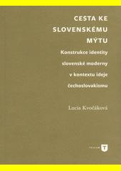Cesta ke slovenskému mýtu : konstrukce identity slovenské moderny v kontextu ideje čechoslovakismu  (odkaz v elektronickém katalogu)