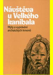 Návštěva u Velkého kanibala : mýty a vyprávění archaických kmenů  (odkaz v elektronickém katalogu)