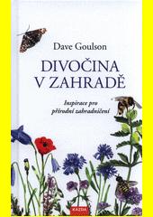 Divočina v zahradě, neboli, Inspirace pro přírodní zahradničení  (odkaz v elektronickém katalogu)