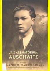 Ja z krematorium Auschwitz : rozmowa z Henrykiem Mandelbaumem byłym więźniem Sonderkommando w KL Auschwitz  (odkaz v elektronickém katalogu)