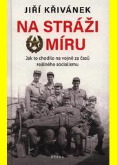 Na stráži míru : jak to chodilo na vojně za časů reálného socialismu  (odkaz v elektronickém katalogu)