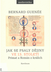 Jak se psaly dějiny ve 13. století : Primat a Román o králích  (odkaz v elektronickém katalogu)