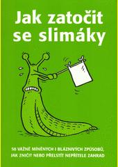 Jak zatočit se slimáky : 50 vážně míněných i bláznivých způsobů, jak zničit nebo přelstít nepřítele zahrad  (odkaz v elektronickém katalogu)
