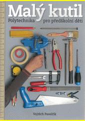 Malý kutil : polytechnika pro předškolní děti  (odkaz v elektronickém katalogu)
