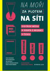 Na moři, za plotem, na síti : digitální média a debata o migraci v Česku  (odkaz v elektronickém katalogu)