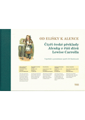 Od Elišky k Alence : čtyři české překlady Alenky v říši divů Lewise Carrolla  (odkaz v elektronickém katalogu)
