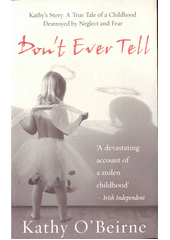 Don't ever tell : Kathy's story : a true tale of a childhood destroyed by neglect and fear  (odkaz v elektronickém katalogu)