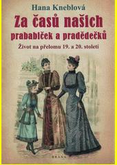 Za časů našich prababiček a pradědečků : život na přelomu 19. a 20. století  (odkaz v elektronickém katalogu)