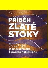 Příběh Zlaté stoky : 500 let jedinečného díla Štěpánka Netolického  (odkaz v elektronickém katalogu)
