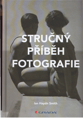 Stručný příběh fotografie : kapesní průvodce klíčovými žánry, díly, náměty a technikami  (odkaz v elektronickém katalogu)