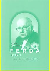 Páter František Ferda : k 30. výročí úmrtí vzácného léčitele pátera Františka Ferdy. Kniha III. (odkaz v elektronickém katalogu)