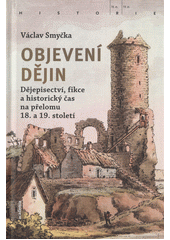 Objevení dějin : dějepisectví, fikce a historický čas na přelomu 18. a 19. století  (odkaz v elektronickém katalogu)