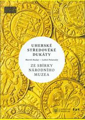 Uherské středověké dukáty ze sbírky Národního muzea : zlaté ražby od Karla I. Roberta z Anjou po Jana I. Zápolského (1325-1540)  (odkaz v elektronickém katalogu)