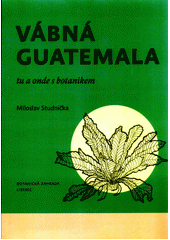 Vábná Guatemala : tu a onde s botanikem  (odkaz v elektronickém katalogu)
