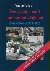 Život, boj a smrt pod sedmi vlajkami : Češi a Slováci 1914-1920  (odkaz v elektronickém katalogu)