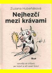 Nejhezčí mezi krávami : odpovědi na otázku, jak těžké je mít lehký život  (odkaz v elektronickém katalogu)