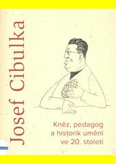 Josef Cibulka : kněz, pedagog a historik umění ve 20. století  (odkaz v elektronickém katalogu)