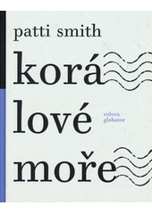 Kor�lov� mo�e / Patti Smith ; [z anglick�ho origin�lu ... p�elo�ili Zden�k B�hm a Mark�ta Hofmeisterov�] (on-line cataloque)