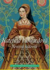 Šest tudorovských královen. Kateřina Howardová : nevěrná královna  (odkaz v elektronickém katalogu)