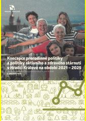 Koncepce prorodinné politiky a politiky aktivního a zdravého stárnutí v Hradci Králové na období 2021-2025 : schválená usnesením Zastupitelstva města Hradec Králové č. ZM (odkaz v elektronickém katalogu)