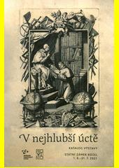 V nejhlubší úctě : katalog výstavy : Státní zámek Kozel 1.6.-31.7.2021  (odkaz v elektronickém katalogu)