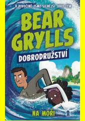 Bear Grylls. Dobrodružství na moři  (odkaz v elektronickém katalogu)
