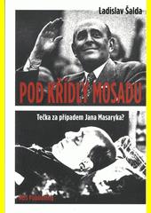 Pod křídly Mosadu : (Tečka za případem Jana Masaryka?)  (odkaz v elektronickém katalogu)