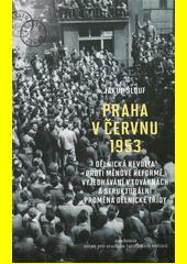 Praha v červnu 1953 : dělnická revolta proti měnové reformě, vyjednávání v továrnách a strukturální proměna dělnické třídy  (odkaz v elektronickém katalogu)