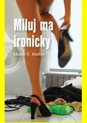 Miluj ma ironicky : návody na život s ručením obmezeným  (odkaz v elektronickém katalogu)