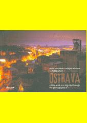 Ostrava : malá procházka velkým městem ve fotografiích Borise Rennera = a little walk in a big city through photographs of Boris Renner  (odkaz v elektronickém katalogu)