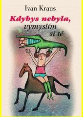 Ivan Kraus. Kdybys nebyla, vymyslím si tě. . Praha: Academia, 2005 80-200-1379-2 (odkaz v elektronickém katalogu)