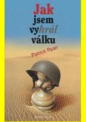 Jak jsem vyhrál válku / dle vyprávění poručíka Ernesta Goodbodyho zapsal Patrick Ryan ; [přeložil František Vrba] (odkaz v elektronickém katalogu)