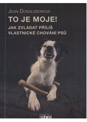 To je moje! : jak zvládat příliš vlastnické chování psů  (odkaz v elektronickém katalogu)