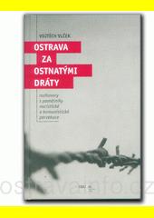 Ostrava za ostnatými dráty : rozhovory s pamětníky nacistické a komunistické perzekuce  (odkaz v elektronickém katalogu)