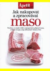 Jak nakupovat a zpracovávat maso : všechno, co musíte vědět o nakupování a přípravě masa, ověřené recepty a tipy šéfkuchaře Václava Friče  (odkaz v elektronickém katalogu)