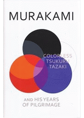 Colorless Tsukuru Tazaki and his years of pilgrimage  (odkaz v elektronickém katalogu)