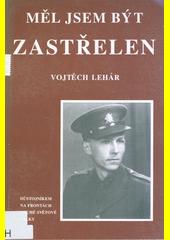 Měl jsem být zastřelen : (na frontách druhé světové války)  (odkaz v elektronickém katalogu)